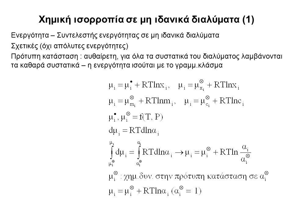 Χημική ισορροπία σε μη ιδανικά διαλύματα (1) Ενεργότητα – Συντελεστής ενεργότητας σε μη ιδανικά διαλύματα Σχετικές (όχι απόλυτες ενεργότητες) Πρότυπη κατάσταση : αυθαίρετη, για όλα τα συστατικά του διαλύματος λαμβάνονται τα καθαρά συστατικά – η ενεργότητα ισούται με το γραμμ.κλάσμα