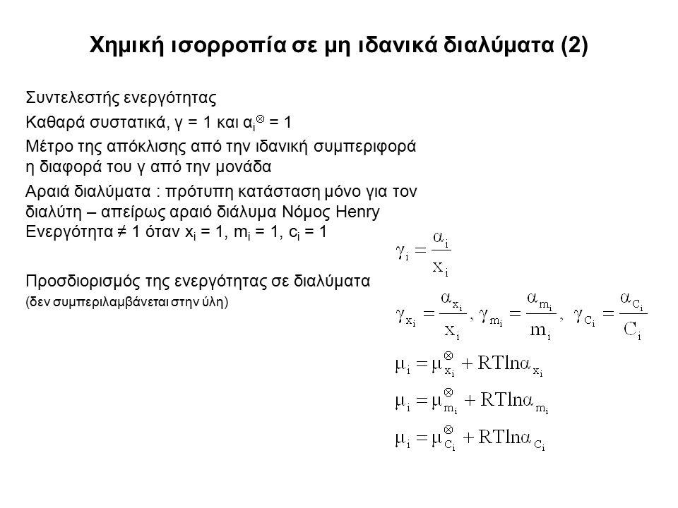 Χημική ισορροπία σε μη ιδανικά διαλύματα (2) Συντελεστής ενεργότητας Καθαρά συστατικά, γ = 1 και α i  = 1 Μέτρο της απόκλισης από την ιδανική συμπεριφορά η διαφορά του γ από την μονάδα Αραιά διαλύματα : πρότυπη κατάσταση μόνο για τον διαλύτη – απείρως αραιό διάλυμα Νόμος Henry Ενεργότητα ≠ 1 όταν x i = 1, m i = 1, c i = 1 Προσδιορισμός της ενεργότητας σε διαλύματα (δεν συμπεριλαμβάνεται στην ύλη)