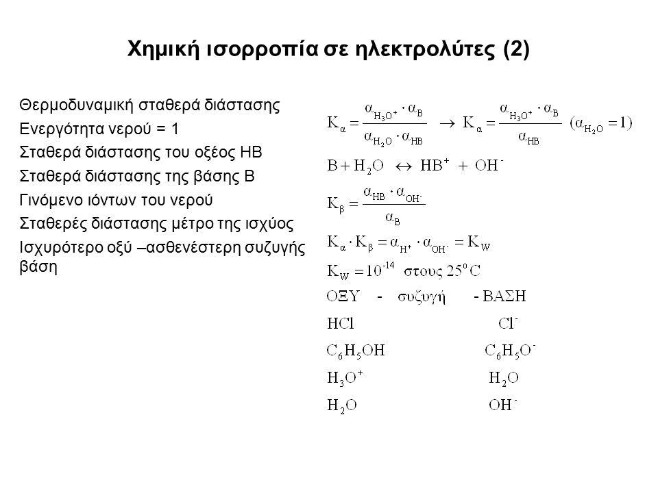 Χημική ισορροπία σε ηλεκτρολύτες (2) Θερμοδυναμική σταθερά διάστασης Ενεργότητα νερού = 1 Σταθερά διάστασης του οξέος ΗΒ Σταθερά διάστασης της βάσης Β Γινόμενο ιόντων του νερού Σταθερές διάστασης μέτρο της ισχύος Ισχυρότερο οξύ –ασθενέστερη συζυγής βάση