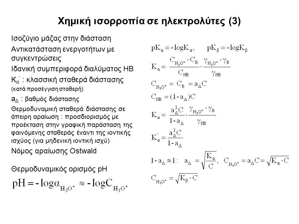 Χημική ισορροπία σε ηλεκτρολύτες (3) Ισοζύγιο μάζας στην διάσταση Αντικατάσταση ενεργοτήτων με συγκεντρώσεις Ιδανική συμπεριφορά διαλύματος ΗΒ Κ α ' : κλασσική σταθερά διάστασης (κατά προσέγγιση σταθερή) a Δ : βαθμός διάστασης Θερμοδυναμική σταθερά διάστασης σε άπειρη αραίωση : προσδιορισμός με προέκταση στην γραφική παράσταση της φαινόμενης σταθεράς έναντι της ιοντικής ισχύος (για μηδενική ιοντική ισχύ) Νόμος αραίωσης Ostwald Θερμοδυναμικός ορισμός pH