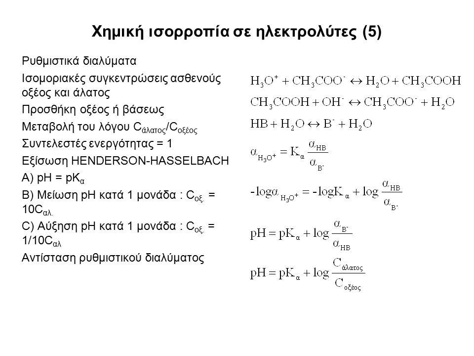 Χημική ισορροπία σε ηλεκτρολύτες (5) Ρυθμιστικά διαλύματα Ισομοριακές συγκεντρώσεις ασθενούς οξέος και άλατος Προσθήκη οξέος ή βάσεως Μεταβολή του λόγου C άλατος /C οξέος Συντελεστές ενεργότητας = 1 Εξίσωση HENDERSON-HASSELBACH A) pH = pK α B) Μείωση pH κατά 1 μονάδα : C οξ.