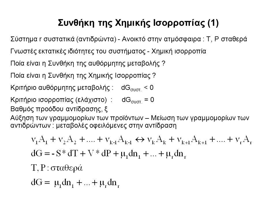 Συνθήκη της Χημικής Ισορροπίας (1) Σύστημα r συστατικά (αντιδρώντα) - Ανοικτό στην ατμόσφαιρα : T, P σταθερά Γνωστές εκτατικές ιδιότητες του συστήματος - Χημική ισορροπία Ποία είναι η Συνθήκη της αυθόρμητης μεταβολής .