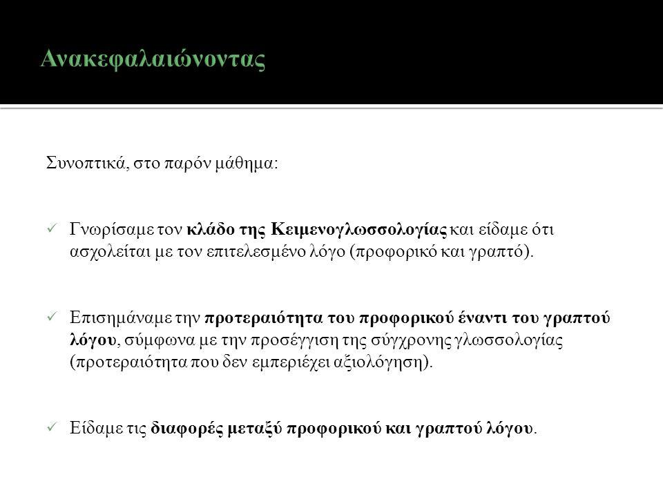 Συνοπτικά, στο παρόν μάθημα: Γνωρίσαμε τον κλάδο της Κειμενογλωσσολογίας και είδαμε ότι ασχολείται με τον επιτελεσμένο λόγο (προφορικό και γραπτό).