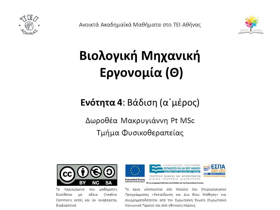 Βιολογική Μηχανική Εργονομία (Θ) Ενότητα 4: Βάδιση (α΄μέρος) Δωροθέα Μακρυγιάννη Pt MSc Τμήμα Φυσικοθεραπείας Ανοικτά Ακαδημαϊκά Μαθήματα στο ΤΕΙ Αθήνας Το περιεχόμενο του μαθήματος διατίθεται με άδεια Creative Commons εκτός και αν αναφέρεται διαφορετικά Το έργο υλοποιείται στο πλαίσιο του Επιχειρησιακού Προγράμματος «Εκπαίδευση και Δια Βίου Μάθηση» και συγχρηματοδοτείται από την Ευρωπαϊκή Ένωση (Ευρωπαϊκό Κοινωνικό Ταμείο) και από εθνικούς πόρους.