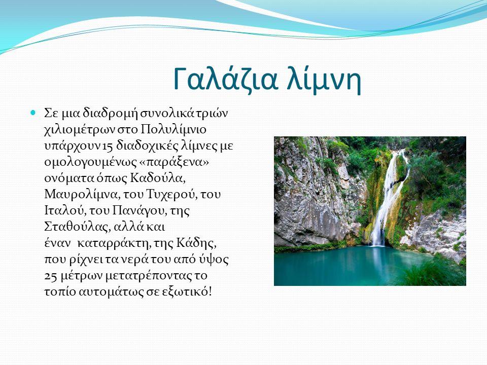 Γαλάζια λίμνη Σε μια διαδρομή συνολικά τριών χιλιομέτρων στο Πολυλίμνιο υπάρχουν 15 διαδοχικές λίμνες με ομολογουμένως «παράξενα» ονόματα όπως Kαδούλα, Μαυρολίμνα, του Τυχερού, του Ιταλού, του Πανάγου, της Σταθούλας, αλλά και έναν καταρράκτη, της Κάδης, που ρίχνει τα νερά του από ύψος 25 μέτρων μετατρέποντας το τοπίο αυτομάτως σε εξωτικό!