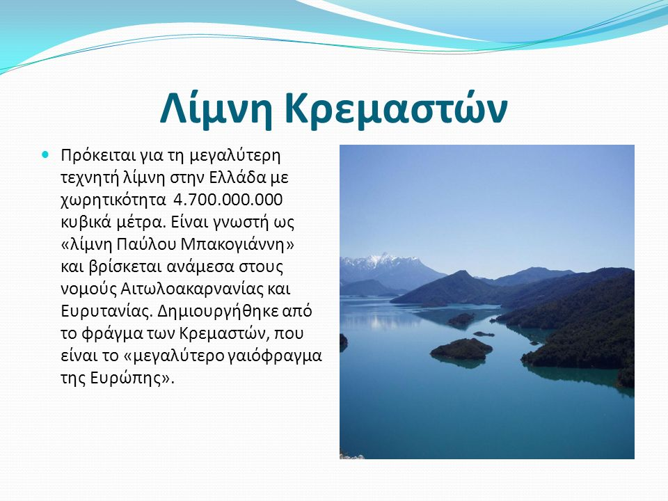 Λίμνη Κρεμαστών Πρόκειται για τη μεγαλύτερη τεχνητή λίμνη στην Ελλάδα με χωρητικότητα 4.700.000.000 κυβικά μέτρα.
