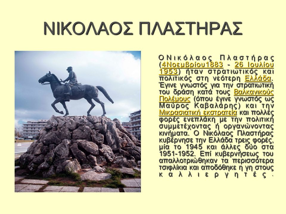 ΝΙΚΟΛΑΟΣ ΠΛΑΣΤΗΡΑΣ ΟΝικόλαος Πλαστήρας (4Νοεμβρίου1883 - 26 Ιουλίου 1953) ήταν στρατιωτικός και πολιτικός στη νεότερη Ελλάδα.