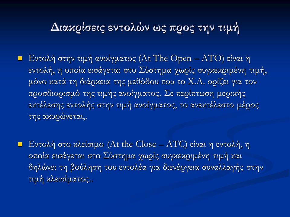 Διακρίσεις εντολών ως προς την τιμή Εντολή στην τιμή ανοίγματος (At The Open – ATO) είναι η εντολή, η οποία εισάγεται στο Σύστημα χωρίς συγκεκριμένη τιμή, μόνο κατά τη διάρκεια της μεθόδου που το Χ.Α.