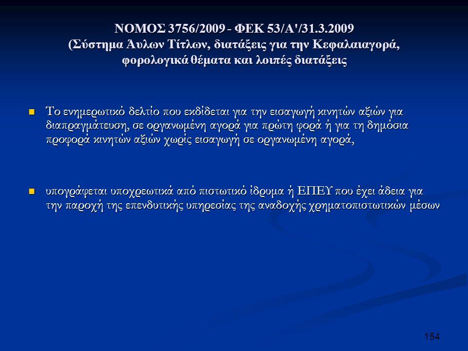ΝΟΜΟΣ 3756/2009 - ΦΕΚ 53/Α /31.3.2009 (Σύστημα Άυλων Τίτλων, διατάξεις για την Κεφαλαιαγορά, φορολογικά θέματα και λοιπές διατάξεις Το ενημερωτικό δελτίο που εκδίδεται για την εισαγωγή κινητών αξιών για διαπραγμάτευση, σε οργανωμένη αγορά για πρώτη φορά ή για τη δημόσια προφορά κινητών αξιών χωρίς εισαγωγή σε οργανωμένη αγορά, Το ενημερωτικό δελτίο που εκδίδεται για την εισαγωγή κινητών αξιών για διαπραγμάτευση, σε οργανωμένη αγορά για πρώτη φορά ή για τη δημόσια προφορά κινητών αξιών χωρίς εισαγωγή σε οργανωμένη αγορά, υπογράφεται υποχρεωτικά από πιστωτικό ίδρυμα ή ΕΠΕΥ που έχει άδεια για την παροχή της επενδυτικής υπηρεσίας της αναδοχής χρηματοπιστωτικών μέσων υπογράφεται υποχρεωτικά από πιστωτικό ίδρυμα ή ΕΠΕΥ που έχει άδεια για την παροχή της επενδυτικής υπηρεσίας της αναδοχής χρηματοπιστωτικών μέσων 154
