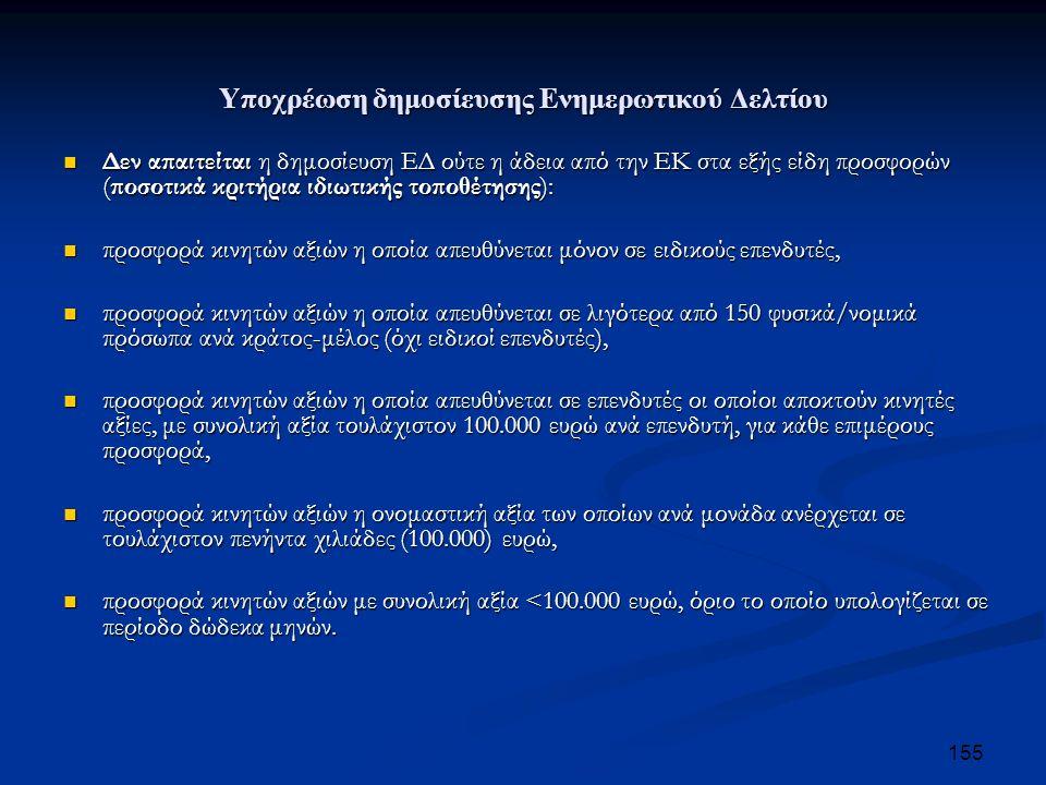 Υποχρέωση δημοσίευσης Ενημερωτικού Δελτίου Δεν απαιτείται η δημοσίευση ΕΔ ούτε η άδεια από την ΕΚ στα εξής είδη προσφορών (ποσοτικά κριτήρια ιδιωτικής τοποθέτησης): Δεν απαιτείται η δημοσίευση ΕΔ ούτε η άδεια από την ΕΚ στα εξής είδη προσφορών (ποσοτικά κριτήρια ιδιωτικής τοποθέτησης): προσφορά κινητών αξιών η οποία απευθύνεται μόνον σε ειδικούς επενδυτές, προσφορά κινητών αξιών η οποία απευθύνεται μόνον σε ειδικούς επενδυτές, προσφορά κινητών αξιών η οποία απευθύνεται σε λιγότερα από 150 φυσικά/νομικά πρόσωπα ανά κράτος-μέλος (όχι ειδικοί επενδυτές), προσφορά κινητών αξιών η οποία απευθύνεται σε λιγότερα από 150 φυσικά/νομικά πρόσωπα ανά κράτος-μέλος (όχι ειδικοί επενδυτές), προσφορά κινητών αξιών η οποία απευθύνεται σε επενδυτές οι οποίοι αποκτούν κινητές αξίες, με συνολική αξία τουλάχιστον 100.000 ευρώ ανά επενδυτή, για κάθε επιμέρους προσφορά, προσφορά κινητών αξιών η οποία απευθύνεται σε επενδυτές οι οποίοι αποκτούν κινητές αξίες, με συνολική αξία τουλάχιστον 100.000 ευρώ ανά επενδυτή, για κάθε επιμέρους προσφορά, προσφορά κινητών αξιών η ονομαστική αξία των οποίων ανά μονάδα ανέρχεται σε τουλάχιστον πενήντα χιλιάδες (100.000) ευρώ, προσφορά κινητών αξιών η ονομαστική αξία των οποίων ανά μονάδα ανέρχεται σε τουλάχιστον πενήντα χιλιάδες (100.000) ευρώ, προσφορά κινητών αξιών με συνολική αξία <100.000 ευρώ, όριο το οποίο υπολογίζεται σε περίοδο δώδεκα μηνών.