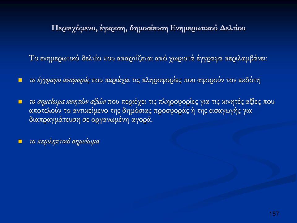 Περιεχόμενο, έγκριση, δημοσίευση Ενημερωτικού Δελτίου Το ενημερωτικό δελτίο που απαρτίζεται από χωριστά έγγραφα περιλαμβάνει: το έγγραφο αναφοράς που περιέχει τις πληροφορίες που αφορούν τον εκδότη το έγγραφο αναφοράς που περιέχει τις πληροφορίες που αφορούν τον εκδότη το σημείωμα κινητών αξιών που περιέχει τις πληροφορίες για τις κινητές αξίες που αποτελούν το αντικείμενο της δημόσιας προσφοράς ή της εισαγωγής για διαπραγμάτευση σε οργανωμένη αγορά.