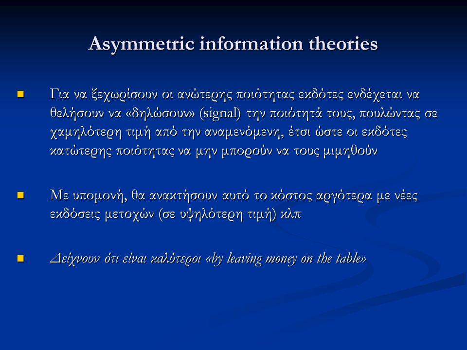 Asymmetric information theories Για να ξεχωρίσουν οι ανώτερης ποιότητας εκδότες ενδέχεται να θελήσουν να «δηλώσουν» (signal) την ποιότητά τους, πουλώντας σε χαμηλότερη τιμή από την αναμενόμενη, έτσι ώστε οι εκδότες κατώτερης ποιότητας να μην μπορούν να τους μιμηθούν Για να ξεχωρίσουν οι ανώτερης ποιότητας εκδότες ενδέχεται να θελήσουν να «δηλώσουν» (signal) την ποιότητά τους, πουλώντας σε χαμηλότερη τιμή από την αναμενόμενη, έτσι ώστε οι εκδότες κατώτερης ποιότητας να μην μπορούν να τους μιμηθούν Με υπομονή, θα ανακτήσουν αυτό το κόστος αργότερα με νέες εκδόσεις μετοχών (σε υψηλότερη τιμή) κλπ Με υπομονή, θα ανακτήσουν αυτό το κόστος αργότερα με νέες εκδόσεις μετοχών (σε υψηλότερη τιμή) κλπ Δείχνουν ότι είναι καλύτεροι «by leaving money on the table» Δείχνουν ότι είναι καλύτεροι «by leaving money on the table»