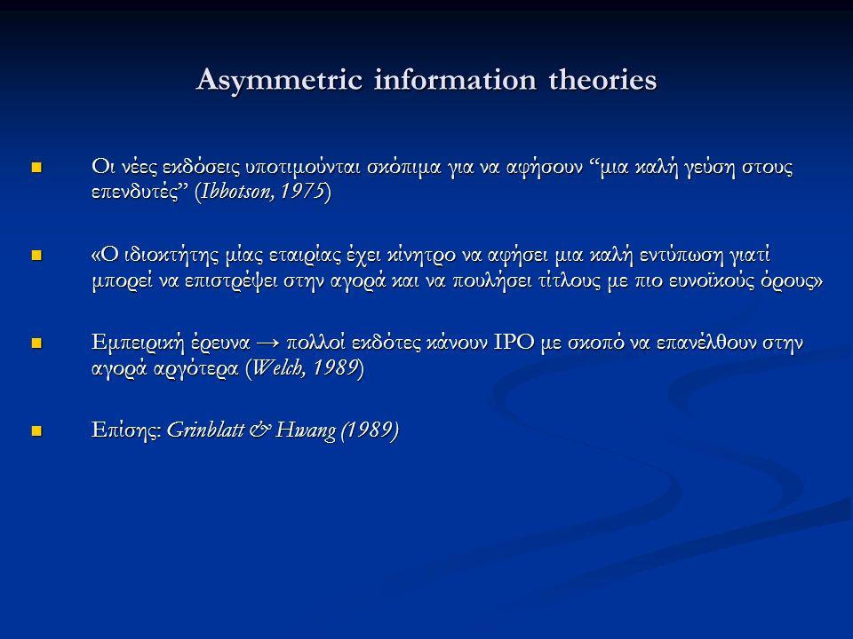 Asymmetric information theories Οι νέες εκδόσεις υποτιμούνται σκόπιμα για να αφήσουν μια καλή γεύση στους επενδυτές (Ibbotson, 1975) Οι νέες εκδόσεις υποτιμούνται σκόπιμα για να αφήσουν μια καλή γεύση στους επενδυτές (Ibbotson, 1975) «Ο ιδιοκτήτης μίας εταιρίας έχει κίνητρο να αφήσει μια καλή εντύπωση γιατί μπορεί να επιστρέψει στην αγορά και να πουλήσει τίτλους με πιο ευνοϊκούς όρους» «Ο ιδιοκτήτης μίας εταιρίας έχει κίνητρο να αφήσει μια καλή εντύπωση γιατί μπορεί να επιστρέψει στην αγορά και να πουλήσει τίτλους με πιο ευνοϊκούς όρους» Εμπειρική έρευνα → πολλοί εκδότες κάνουν ΙΡΟ με σκοπό να επανέλθουν στην αγορά αργότερα (Welch, 1989) Εμπειρική έρευνα → πολλοί εκδότες κάνουν ΙΡΟ με σκοπό να επανέλθουν στην αγορά αργότερα (Welch, 1989) Επίσης: Grinblatt & Hwang (1989) Επίσης: Grinblatt & Hwang (1989)