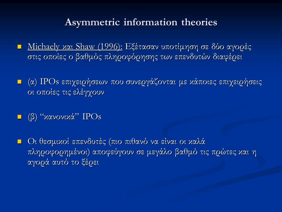 Asymmetric information theories Michaely και Shaw (1996): Εξέτασαν υποτίμηση σε δύο αγορές στις οποίες ο βαθμός πληροφόρησης των επενδυτών διαφέρει Michaely και Shaw (1996): Εξέτασαν υποτίμηση σε δύο αγορές στις οποίες ο βαθμός πληροφόρησης των επενδυτών διαφέρει (α) IPOs επιχειρήσεων που συνεργάζονται με κάποιες επιχειρήσεις οι οποίες τις ελέγχουν (α) IPOs επιχειρήσεων που συνεργάζονται με κάποιες επιχειρήσεις οι οποίες τις ελέγχουν (β) κανονικά IPOs (β) κανονικά IPOs Οι θεσμικοί επενδυτές (πιο πιθανό να είναι οι καλά πληροφορημένοι) αποφεύγουν σε μεγάλο βαθμό τις πρώτες και η αγορά αυτό το ξέρει Οι θεσμικοί επενδυτές (πιο πιθανό να είναι οι καλά πληροφορημένοι) αποφεύγουν σε μεγάλο βαθμό τις πρώτες και η αγορά αυτό το ξέρει