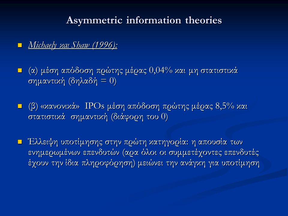 Asymmetric information theories Michaely και Shaw (1996): Michaely και Shaw (1996): (α) μέση απόδοση πρώτης μέρας 0,04% και μη στατιστικά σημαντική (δηλαδή = 0) (α) μέση απόδοση πρώτης μέρας 0,04% και μη στατιστικά σημαντική (δηλαδή = 0) (β) «κανονικά» IPOs μέση απόδοση πρώτης μέρας 8,5% και στατιστικά σημαντική (διάφορη του 0) (β) «κανονικά» IPOs μέση απόδοση πρώτης μέρας 8,5% και στατιστικά σημαντική (διάφορη του 0) Έλλειψη υποτίμησης στην πρώτη κατηγορία: η απουσία των ενημερωμένων επενδυτών (αρα όλοι οι συμμετέχοντες επενδυτές έχουν την ίδια πληροφόρηση) μειώνει την ανάγκη για υποτίμηση Έλλειψη υποτίμησης στην πρώτη κατηγορία: η απουσία των ενημερωμένων επενδυτών (αρα όλοι οι συμμετέχοντες επενδυτές έχουν την ίδια πληροφόρηση) μειώνει την ανάγκη για υποτίμηση