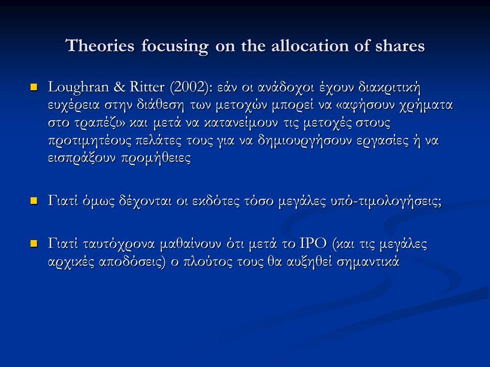 Theories focusing on the allocation of shares Loughran & Ritter (2002): εάν οι ανάδοχοι έχουν διακριτική ευχέρεια στην διάθεση των μετοχών μπορεί να «αφήσουν χρήματα στο τραπέζι» και μετά να κατανείμουν τις μετοχές στους προτιμητέους πελάτες τους για να δημιουργήσουν εργασίες ή να εισπράξουν προμήθειες Loughran & Ritter (2002): εάν οι ανάδοχοι έχουν διακριτική ευχέρεια στην διάθεση των μετοχών μπορεί να «αφήσουν χρήματα στο τραπέζι» και μετά να κατανείμουν τις μετοχές στους προτιμητέους πελάτες τους για να δημιουργήσουν εργασίες ή να εισπράξουν προμήθειες Γιατί όμως δέχονται οι εκδότες τόσο μεγάλες υπό-τιμολογήσεις; Γιατί όμως δέχονται οι εκδότες τόσο μεγάλες υπό-τιμολογήσεις; Γιατί ταυτόχρονα μαθαίνουν ότι μετά το ΙΡΟ (και τις μεγάλες αρχικές αποδόσεις) ο πλούτος τους θα αυξηθεί σημαντικά Γιατί ταυτόχρονα μαθαίνουν ότι μετά το ΙΡΟ (και τις μεγάλες αρχικές αποδόσεις) ο πλούτος τους θα αυξηθεί σημαντικά