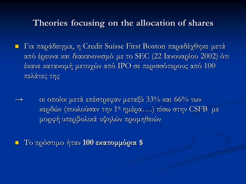 Theories focusing on the allocation of shares Για παράδειγμα, η Credit Suisse First Boston παραδέχθηκε μετά από έρευνα και διακανονισμό με το SEC (22 Ιανουαρίου 2002) ότι έκανε κατανομή μετοχών από ΙΡΟ σε περισσότερους από 100 πελάτες της Για παράδειγμα, η Credit Suisse First Boston παραδέχθηκε μετά από έρευνα και διακανονισμό με το SEC (22 Ιανουαρίου 2002) ότι έκανε κατανομή μετοχών από ΙΡΟ σε περισσότερους από 100 πελάτες της →οι οποίοι μετά επέστρεφαν μεταξύ 33% και 66% των κερδών (πουλούσαν την 1 η ημέρα….) πίσω στην CSFB με μορφή υπερβολικά υψηλών προμηθειών Το πρόστιμο ήταν 100 εκατομμύρια $ Το πρόστιμο ήταν 100 εκατομμύρια $