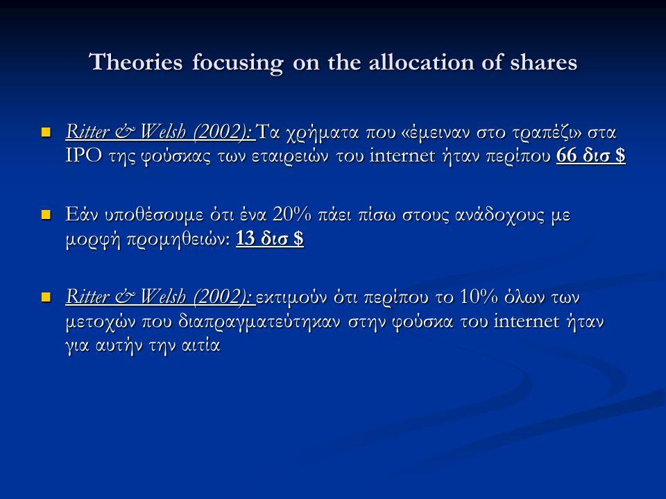 Theories focusing on the allocation of shares Ritter & Welsh (2002): Τα χρήματα που «έμειναν στο τραπέζι» στα ΙΡΟ της φούσκας των εταιρειών του internet ήταν περίπου 66 δισ $ Ritter & Welsh (2002): Τα χρήματα που «έμειναν στο τραπέζι» στα ΙΡΟ της φούσκας των εταιρειών του internet ήταν περίπου 66 δισ $ Εάν υποθέσουμε ότι ένα 20% πάει πίσω στους ανάδοχους με μορφή προμηθειών: 13 δισ $ Εάν υποθέσουμε ότι ένα 20% πάει πίσω στους ανάδοχους με μορφή προμηθειών: 13 δισ $ Ritter & Welsh (2002): εκτιμούν ότι περίπου το 10% όλων των μετοχών που διαπραγματεύτηκαν στην φούσκα του internet ήταν για αυτήν την αιτία Ritter & Welsh (2002): εκτιμούν ότι περίπου το 10% όλων των μετοχών που διαπραγματεύτηκαν στην φούσκα του internet ήταν για αυτήν την αιτία