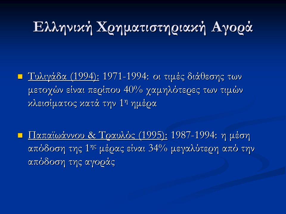 Ελληνική Χρηματιστηριακή Αγορά Τυλιγάδα (1994): 1971-1994: οι τιμές διάθεσης των μετοχών είναι περίπου 40% χαμηλότερες των τιμών κλεισίματος κατά την 1 η ημέρα Τυλιγάδα (1994): 1971-1994: οι τιμές διάθεσης των μετοχών είναι περίπου 40% χαμηλότερες των τιμών κλεισίματος κατά την 1 η ημέρα Παπαϊωάννου & Τραυλός (1995): 1987-1994: η μέση απόδοση της 1 ης μέρας είναι 34% μεγαλύτερη από την απόδοση της αγοράς Παπαϊωάννου & Τραυλός (1995): 1987-1994: η μέση απόδοση της 1 ης μέρας είναι 34% μεγαλύτερη από την απόδοση της αγοράς