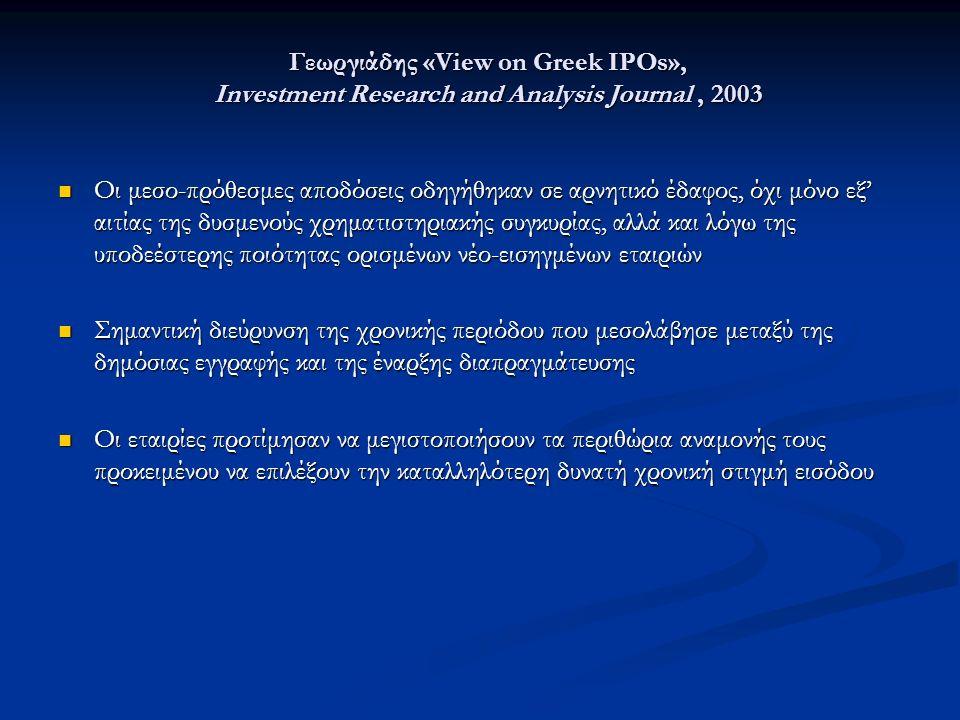 Γεωργιάδης «View on Greek IPOs», Investment Research and Analysis Journal, 2003 Οι μεσο-πρόθεσμες αποδόσεις οδηγήθηκαν σε αρνητικό έδαφος, όχι μόνο εξ' αιτίας της δυσμενούς χρηματιστηριακής συγκυρίας, αλλά και λόγω της υποδεέστερης ποιότητας ορισμένων νέο-εισηγμένων εταιριών Οι μεσο-πρόθεσμες αποδόσεις οδηγήθηκαν σε αρνητικό έδαφος, όχι μόνο εξ' αιτίας της δυσμενούς χρηματιστηριακής συγκυρίας, αλλά και λόγω της υποδεέστερης ποιότητας ορισμένων νέο-εισηγμένων εταιριών Σημαντική διεύρυνση της χρονικής περιόδου που μεσολάβησε μεταξύ της δημόσιας εγγραφής και της έναρξης διαπραγμάτευσης Σημαντική διεύρυνση της χρονικής περιόδου που μεσολάβησε μεταξύ της δημόσιας εγγραφής και της έναρξης διαπραγμάτευσης Οι εταιρίες προτίμησαν να μεγιστοποιήσουν τα περιθώρια αναμονής τους προκειμένου να επιλέξουν την καταλληλότερη δυνατή χρονική στιγμή εισόδου Οι εταιρίες προτίμησαν να μεγιστοποιήσουν τα περιθώρια αναμονής τους προκειμένου να επιλέξουν την καταλληλότερη δυνατή χρονική στιγμή εισόδου