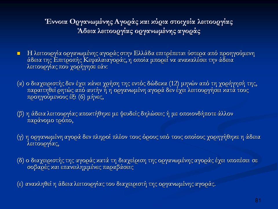 Έννοια Οργανωμένης Αγοράς και κύρια στοιχεία λειτουργίας Άδεια λειτουργίας οργανωμένης αγοράς Η λειτουργία οργανωμένης αγοράς στην Ελλάδα επιτρέπεται ύστερα από προηγούμενη άδεια της Επιτροπής Κεφαλαιαγοράς, η οποία μπορεί να ανακαλέσει την άδεια λειτουργίας που χορήγησε εάν: Η λειτουργία οργανωμένης αγοράς στην Ελλάδα επιτρέπεται ύστερα από προηγούμενη άδεια της Επιτροπής Κεφαλαιαγοράς, η οποία μπορεί να ανακαλέσει την άδεια λειτουργίας που χορήγησε εάν: (α) ο διαχειριστής δεν έχει κάνει χρήση της εντός δώδεκα (12) μηνών από τη χορήγησή της, παραιτηθεί ρητώς από αυτήν ή η οργανωμένη αγορά δεν έχει λειτουργήσει κατά τους προηγούμενους έξι (6) μήνες, (β) η άδεια λειτουργίας αποκτήθηκε με ψευδείς δηλώσεις ή με οποιονδήποτε άλλον παράνομο τρόπο, (γ) η οργανωμένη αγορά δεν πληροί πλέον τους όρους υπό τους οποίους χορηγήθηκε η άδεια λειτουργίας, (δ) ο διαχειριστής της αγοράς κατά τη διαχείριση της οργανωμένης αγοράς έχει υποπέσει σε σοβαρές και επανειλημμένες παραβάσεις (ε) ανακληθεί η άδεια λειτουργίας του διαχειριστή της οργανωμένης αγοράς.