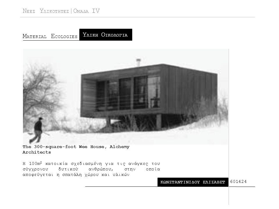 Ν ΕΕΣ Υ ΛΙΚΟΤΗΤΕΣ |Ο ΜΑΔΑ IV Μ ATERIAL E COLOGIES ΚΩΝΣΤΑΝΤΙΝΙΔΟΥ ΕΛΙΣΑΒΕΤ Υ ΛΙΚΗ Ο ΙΚΟΛΟΓΙΑ 601424 The 300-square-foot Wee House, Alchemy Architects Η 100m 2 κατοικία σχεδιασμένη για τις ανάγκες του σύγχρονου δυτικού ανθρώπου, στην οποία αποφεύγεται η σπατάλη χώρου και υλικών