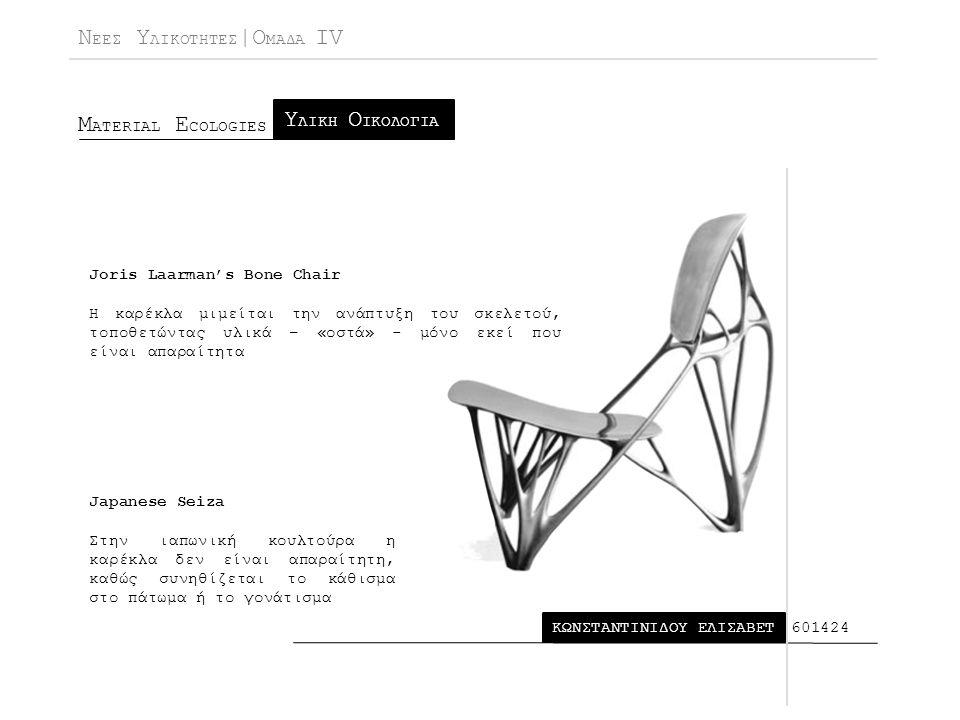 Ν ΕΕΣ Υ ΛΙΚΟΤΗΤΕΣ |Ο ΜΑΔΑ IV Μ ATERIAL E COLOGIES ΚΩΝΣΤΑΝΤΙΝΙΔΟΥ ΕΛΙΣΑΒΕΤ Υ ΛΙΚΗ Ο ΙΚΟΛΟΓΙΑ 601424 Joris Laarman's Bone Chair Η καρέκλα μιμείται την ανάπτυξη του σκελετού, τοποθετώντας υλικά – «οστά» - μόνο εκεί που είναι απαραίτητα Japanese Seiza Στην ιαπωνική κουλτούρα η καρέκλα δεν είναι απαραίτητη, καθώς συνηθίζεται το κάθισμα στο πάτωμα ή το γονάτισμα