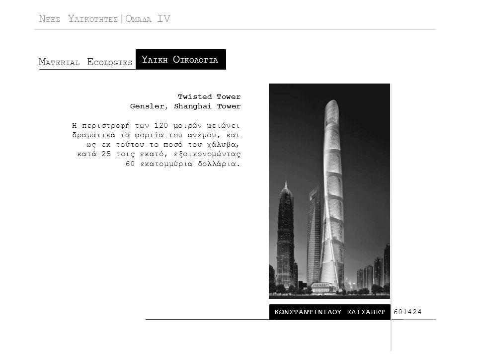 Ν ΕΕΣ Υ ΛΙΚΟΤΗΤΕΣ |Ο ΜΑΔΑ IV Μ ATERIAL E COLOGIES ΚΩΝΣΤΑΝΤΙΝΙΔΟΥ ΕΛΙΣΑΒΕΤ Υ ΛΙΚΗ Ο ΙΚΟΛΟΓΙΑ 601424 Twisted Tower Gensler, Shanghai Tower Η περιστροφή των 120 μοιρών μειώνει δραματικά τα φορτία του ανέμου, και ως εκ τούτου το ποσό του χάλυβα, κατά 25 τοις εκατό, εξοικονομώντας 60 εκατομμύρια δολλάρια.