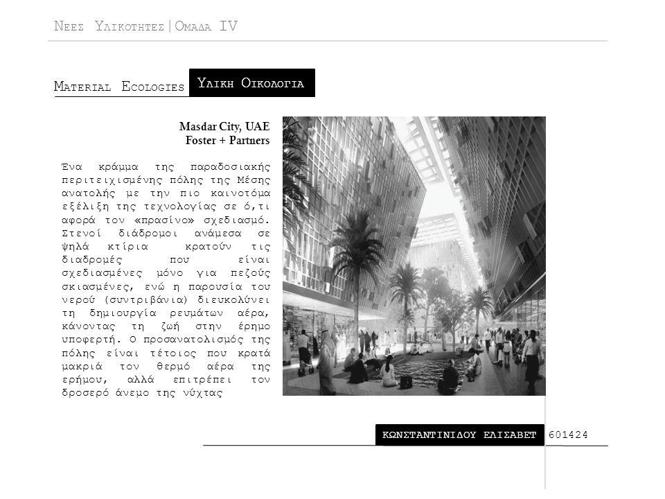 Ν ΕΕΣ Υ ΛΙΚΟΤΗΤΕΣ |Ο ΜΑΔΑ IV Μ ATERIAL E COLOGIES ΚΩΝΣΤΑΝΤΙΝΙΔΟΥ ΕΛΙΣΑΒΕΤ Υ ΛΙΚΗ Ο ΙΚΟΛΟΓΙΑ 601424 Masdar City, UAE Foster + Partners Ένα κράμμα της παραδοσιακής περιτειχισμένης πόλης της Μέσης ανατολής με την πιο καινοτόμα εξέλιξη της τεχνολογίας σε ό,τι αφορά τον «πρασίνο» σχεδιασμό.