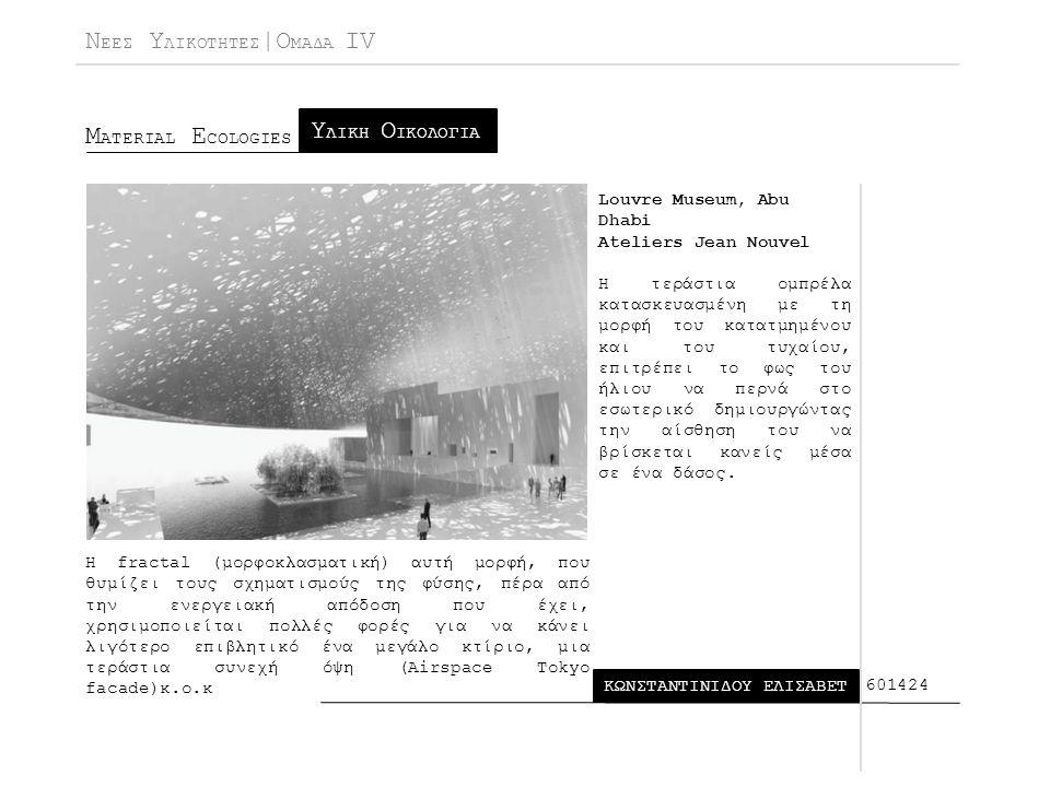 Ν ΕΕΣ Υ ΛΙΚΟΤΗΤΕΣ |Ο ΜΑΔΑ IV Μ ATERIAL E COLOGIES ΚΩΝΣΤΑΝΤΙΝΙΔΟΥ ΕΛΙΣΑΒΕΤ Υ ΛΙΚΗ Ο ΙΚΟΛΟΓΙΑ 601424 Louvre Museum, Abu Dhabi Ateliers Jean Nouvel Η τεράστια ομπρέλα κατασκευασμένη με τη μορφή του κατατμημένου και του τυχαίου, επιτρέπει το φως του ήλιου να περνά στο εσωτερικό δημιουργώντας την αίσθηση του να βρίσκεται κανείς μέσα σε ένα δάσος.