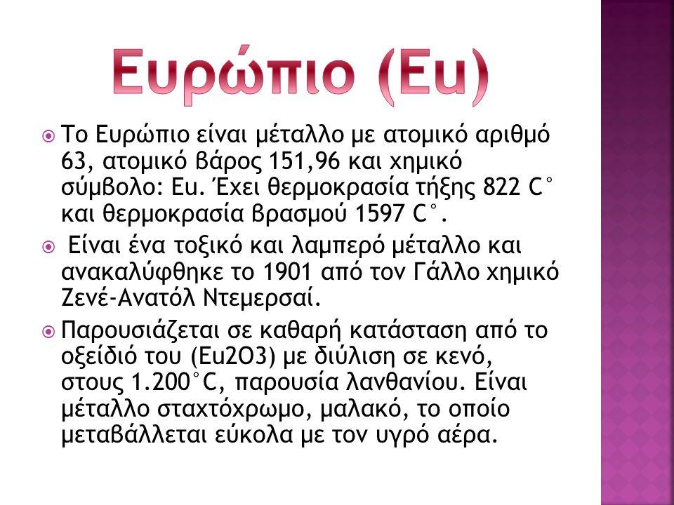  Το Ευρώπιο είναι μέταλλο με ατομικό αριθμό 63, ατομικό βάρος 151,96 και χημικό σύμβολο: Eu. Έχει θερμοκρασία τήξης 822 C° και θερμοκρασία βρασμού 15