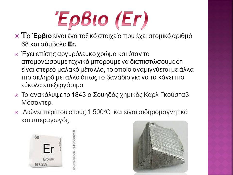  T ο Έρβιο είναι ένα τοξικό στοιχείο που έχει ατομικό αριθμό 68 και σύμβολο Er.  Έχει επίσης αργυρόλευκο χρώμα και όταν το απομονώσουμε τεχνικά μπορ