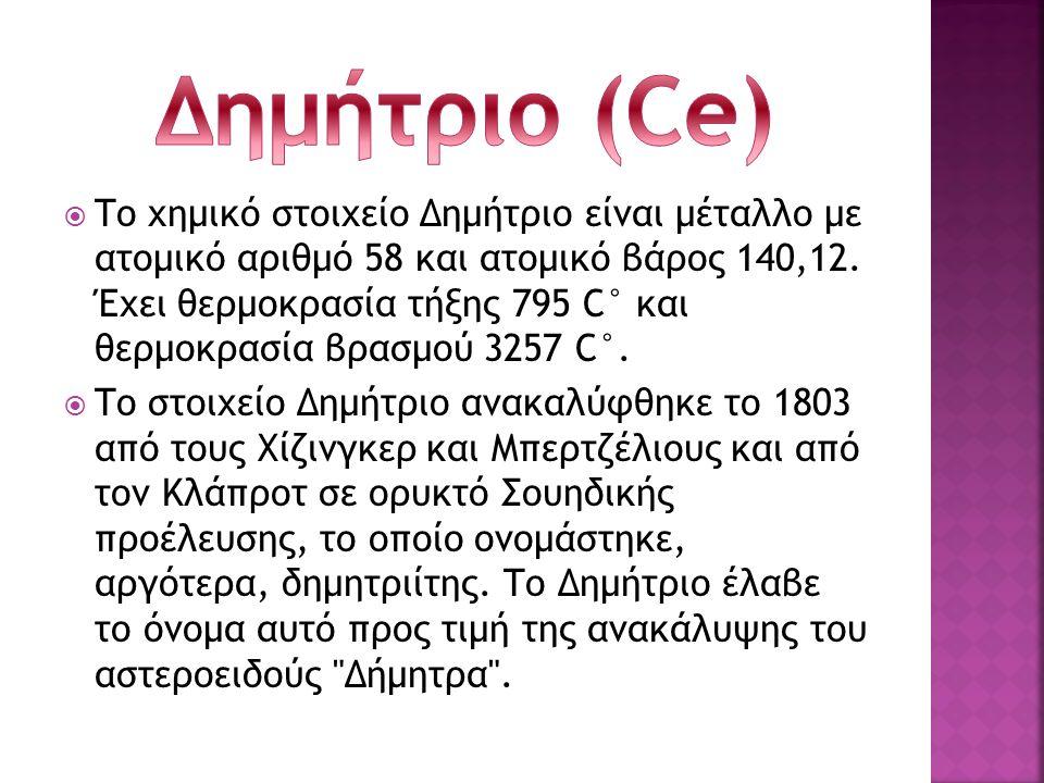  Το χημικό στοιχείο Δημήτριο είναι μέταλλο με ατομικό αριθμό 58 και ατομικό βάρος 140,12. Έχει θερμοκρασία τήξης 795 C° και θερμοκρασία βρασμού 3257