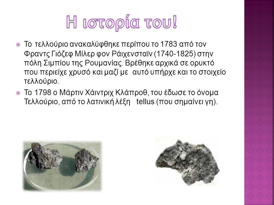  Το τελλούριο ανακαλύφθηκε περίπου το 1783 από τον Φραντς Γιόζεφ Μίλερ φον Ράιχενσταϊν (1740-1825) στην πόλη Σιμπίου της Ρουμανίας. Βρέθηκε αρχικά σε