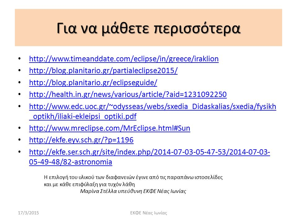Για να μάθετε περισσότερα http://www.timeanddate.com/eclipse/in/greece/iraklion http://blog.planitario.gr/partialeclipse2015/ http://blog.planitario.gr/eclipseguide/ http://health.in.gr/news/various/article/?aid=1231092250 http://www.edc.uoc.gr/~odysseas/webs/sxedia_Didaskalias/sxedia/fysikh _optikh/iliaki-ekleipsi_optiki.pdf http://www.edc.uoc.gr/~odysseas/webs/sxedia_Didaskalias/sxedia/fysikh _optikh/iliaki-ekleipsi_optiki.pdf http://www.mreclipse.com/MrEclipse.html#Sun http://ekfe.eyv.sch.gr/?p=1196 http://ekfe.ser.sch.gr/site/index.php/2014-07-03-05-47-53/2014-07-03- 05-49-48/82-astronomia http://ekfe.ser.sch.gr/site/index.php/2014-07-03-05-47-53/2014-07-03- 05-49-48/82-astronomia 17/3/2015ΕΚΦΕ Νέας Ιωνίας Η επιλογή του υλικού των διαφανειών έγινε από τις παραπάνω ιστοσελίδες και με κάθε επιφύλαξη για τυχόν λάθη Μαρίνα Στέλλα υπεύθυνη ΕΚΦΕ Νέας Ιωνίας