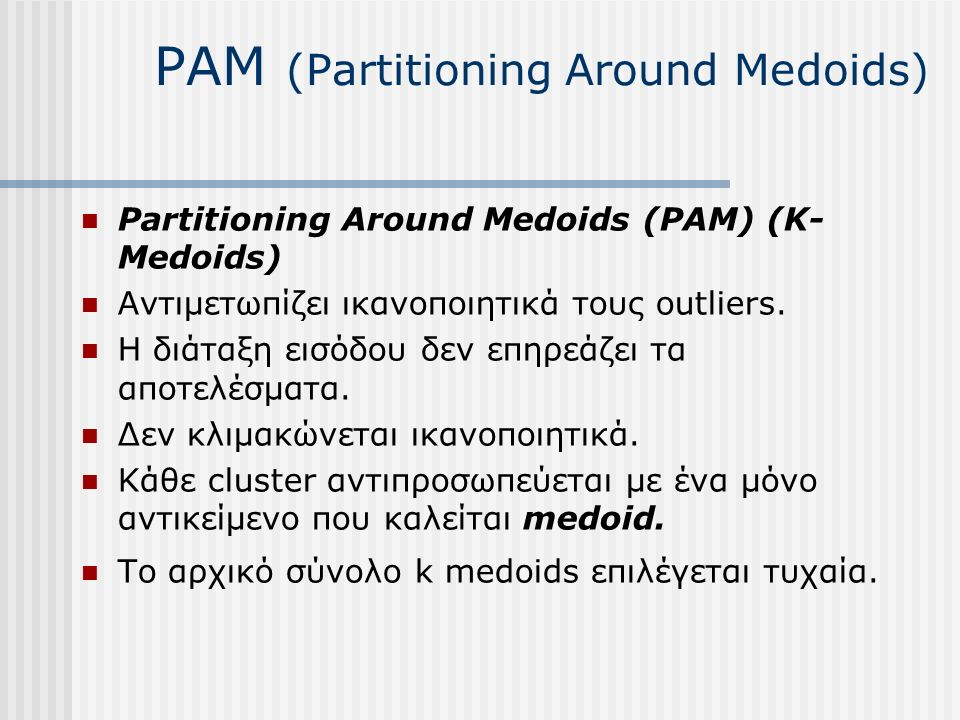 PAM (Partitioning Around Medoids) Partitioning Around Medoids (PAM) (K- Medoids) Αντιμετωπίζει ικανοποιητικά τους outliers.