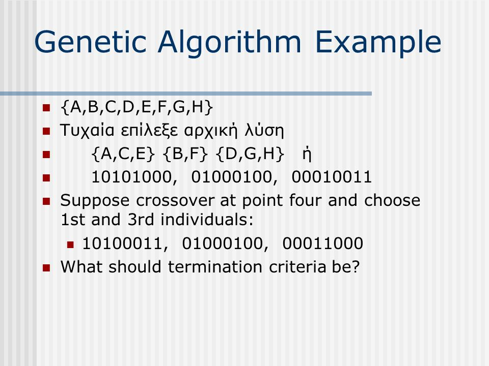 Genetic Algorithm Example {A,B,C,D,E,F,G,H} Τυχαία επίλεξε αρχική λύση {A,C,E} {B,F} {D,G,H} ή 10101000, 01000100, 00010011 Suppose crossover at point