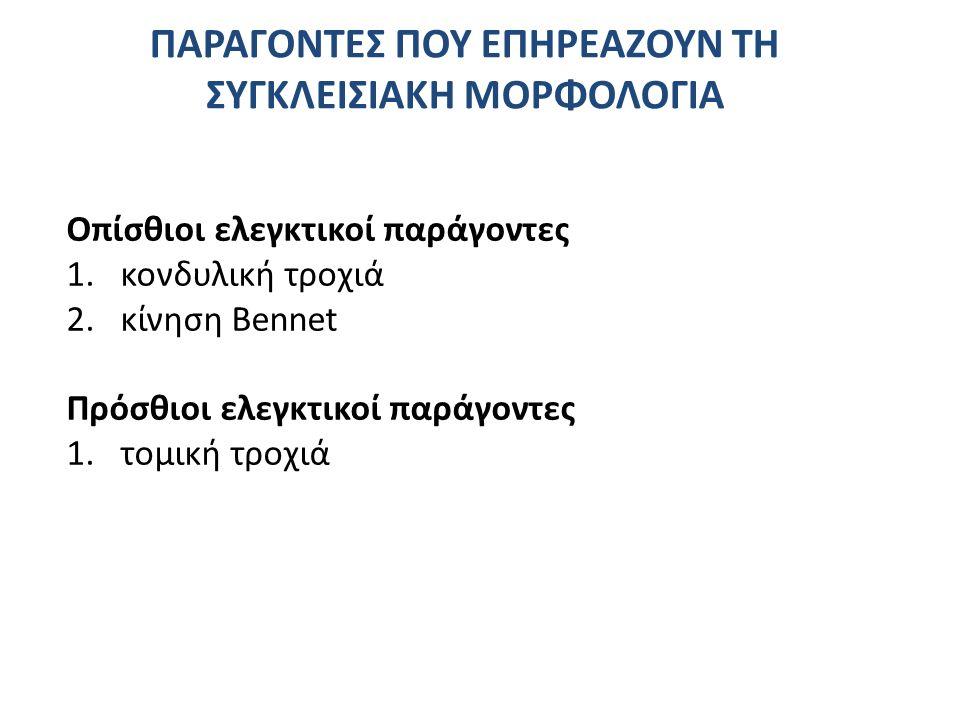 ΠΑΡΑΓΟΝΤΕΣ ΠΟΥ ΕΠΗΡΕΑΖΟΥΝ ΤΗ ΣΥΓΚΛΕΙΣΙΑΚΗ ΜΟΡΦΟΛΟΓΙΑ Οπίσθιοι ελεγκτικοί παράγοντες 1.κονδυλική τροχιά 2.κίνηση Bennet Πρόσθιοι ελεγκτικοί παράγοντες 1.τομική τροχιά
