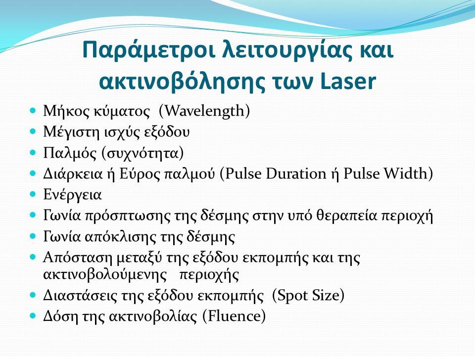Παράμετροι λειτουργίας και ακτινοβόλησης των Laser Μήκος κύματος (Wavelength) Μέγιστη ισχύς εξόδου Παλμός (συχνότητα) Διάρκεια ή Εύρος παλμού (Pulse Duration ή Pulse Width) Ενέργεια Γωνία πρόσπτωσης της δέσμης στην υπό θεραπεία περιοχή Γωνία απόκλισης της δέσμης Απόσταση μεταξύ της εξόδου εκπομπής και της ακτινοβολούμενης περιοχής Διαστάσεις της εξόδου εκπομπής (Spot Size) Δόση της ακτινοβολίας (Fluence)