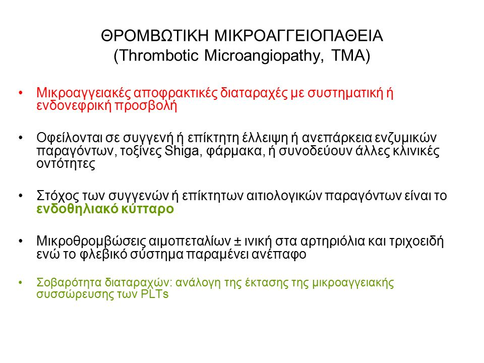 ΘΡΟΜΒΩΤΙΚΗ ΜΙΚΡΟΑΓΓΕΙΟΠΑΘΕΙΑ (Thrombotic Microangiopathy, TMA) Μικροαγγειακές αποφρακτικές διαταραχές με συστηματική ή ενδονεφρική προσβολή Οφείλονται σε συγγενή ή επίκτητη έλλειψη ή ανεπάρκεια ενζυμικών παραγόντων, τοξίνες Shiga, φάρμακα, ή συνοδεύουν άλλες κλινικές οντότητες Στόχος των συγγενών ή επίκτητων αιτιολογικών παραγόντων είναι το ενδοθηλιακό κύτταρο Μικροθρομβώσεις αιμοπεταλίων ± ινική στα αρτηριόλια και τριχοειδή ενώ το φλεβικό σύστημα παραμένει ανέπαφο Σοβαρότητα διαταραχών: ανάλογη της έκτασης της μικροαγγειακής συσσώρευσης των PLTs