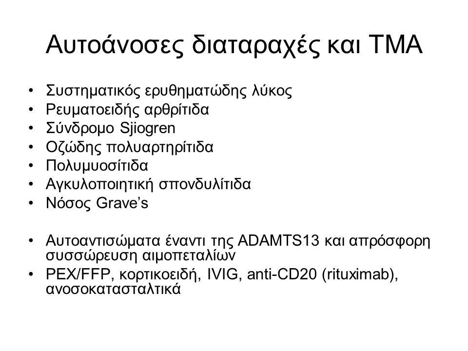 Αυτοάνοσες διαταραχές και ΤΜΑ Συστηματικός ερυθηματώδης λύκος Ρευματοειδής αρθρίτιδα Σύνδρομο Sjiogren Oζώδης πολυαρτηρίτιδα Πολυμυοσίτιδα Αγκυλοποιητική σπονδυλίτιδα Νόσος Grave's Αυτοαντισώματα έναντι της ADAMTS13 και απρόσφορη συσσώρευση αιμοπεταλίων PEX/FFP, κορτικοειδή, IVIG, anti-CD20 (rituximab), ανοσοκατασταλτικά