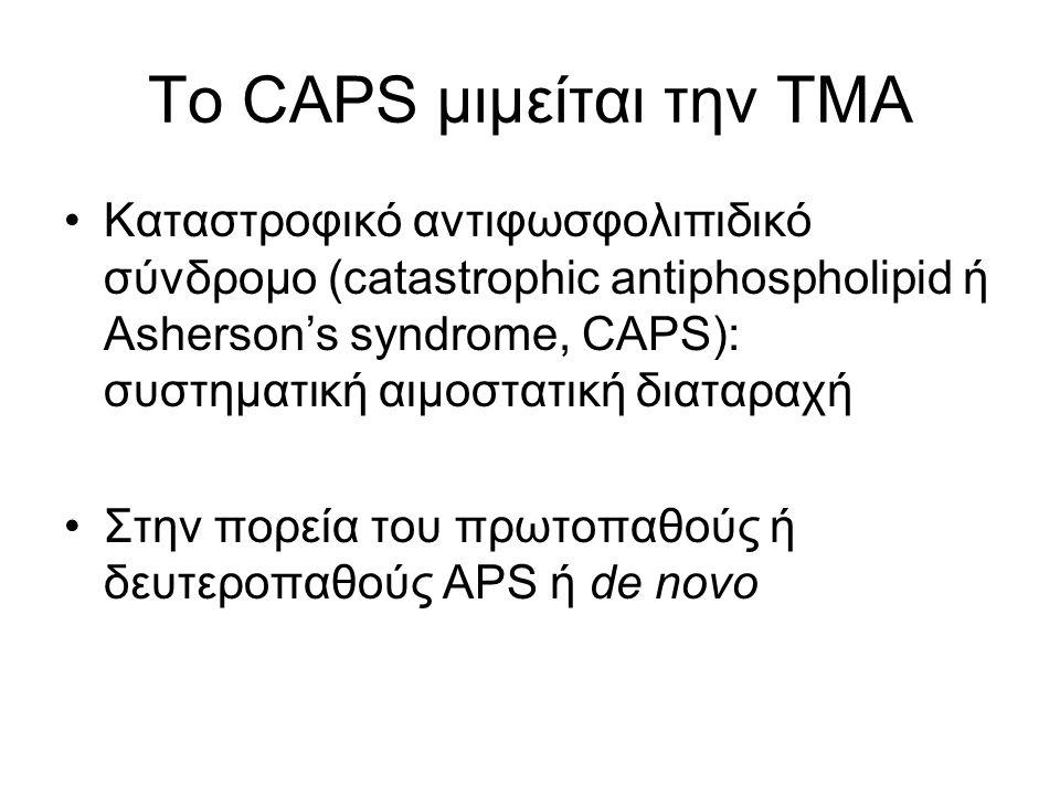 Το CAPS μιμείται την ΤΜΑ Καταστροφικό αντιφωσφολιπιδικό σύνδρομο (catastrophic antiphospholipid ή Asherson's syndrome, CAPS): συστηματική αιμοστατική διαταραχή Στην πορεία του πρωτοπαθούς ή δευτεροπαθούς APS ή de novo