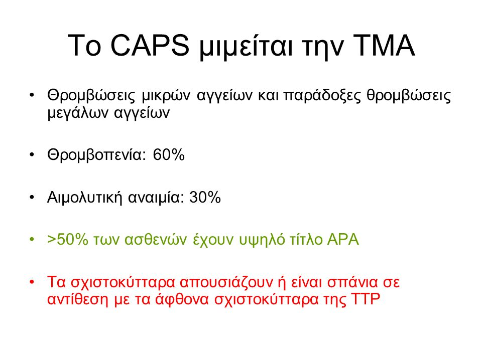 Το CAPS μιμείται την ΤΜΑ Θρομβώσεις μικρών αγγείων και παράδοξες θρομβώσεις μεγάλων αγγείων Θρομβοπενία: 60% Αιμολυτική αναιμία: 30% >50% των ασθενών έχουν υψηλό τίτλο APA Τα σχιστοκύτταρα απουσιάζουν ή είναι σπάνια σε αντίθεση με τα άφθονα σχιστοκύτταρα της TTP