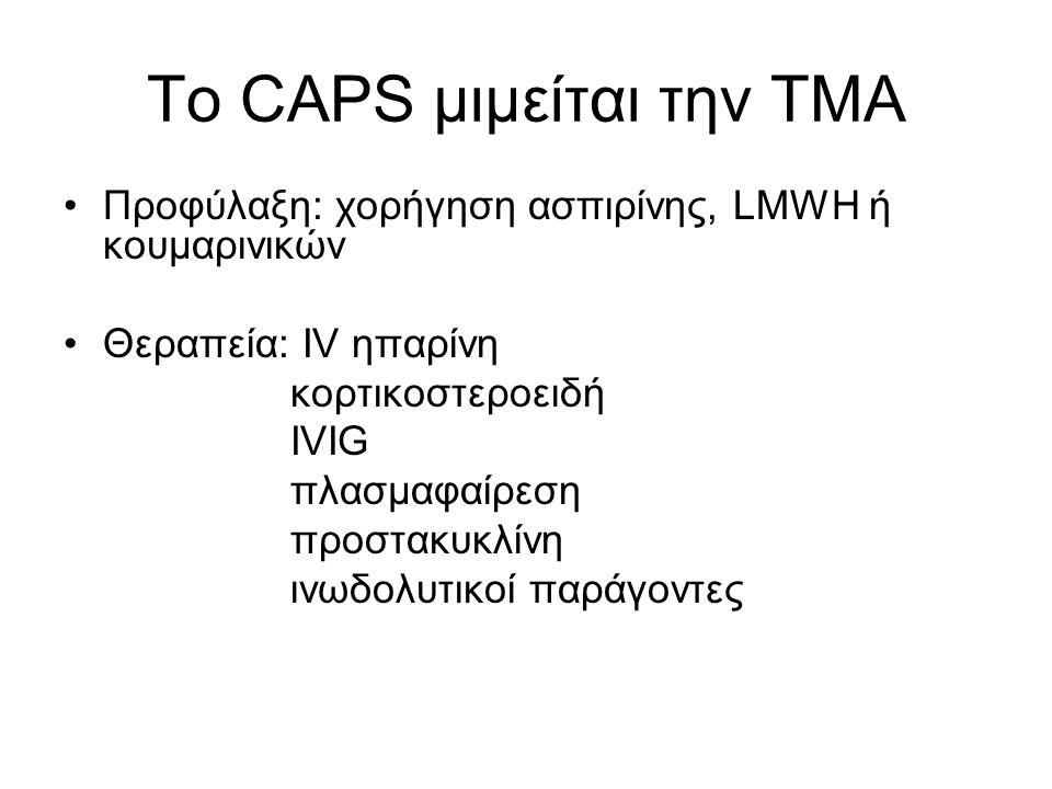 Το CAPS μιμείται την ΤΜΑ Προφύλαξη: χορήγηση ασπιρίνης, LMWH ή κουμαρινικών Θεραπεία: IV ηπαρίνη κορτικοστεροειδή IVIG πλασμαφαίρεση προστακυκλίνη ινωδολυτικοί παράγοντες