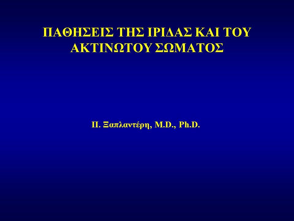 Π. Ξαπλαντέρη, M.D., Ph.D. ΠΑΘΗΣΕΙΣ ΤΗΣ ΙΡΙΔΑΣ ΚΑΙ ΤΟΥ ΑΚΤΙΝΩΤΟΥ ΣΩΜΑΤΟΣ