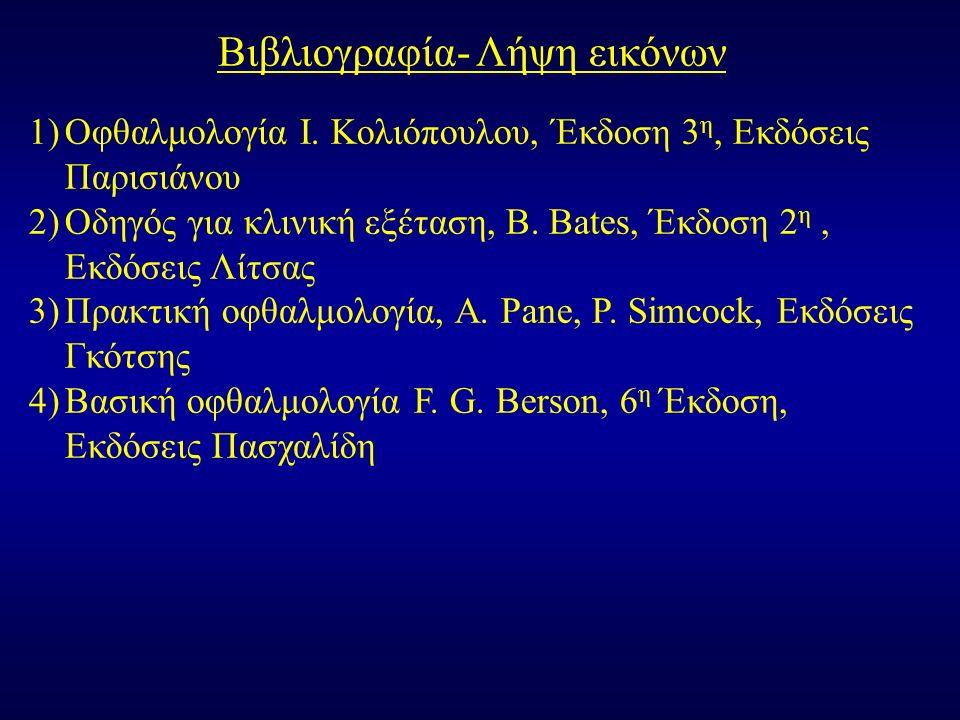 Βιβλιογραφία- Λήψη εικόνων 1)Οφθαλμολογία Ι. Κολιόπουλου, Έκδοση 3 η, Εκδόσεις Παρισιάνου 2)Οδηγός για κλινική εξέταση, B. Bates, Έκδοση 2 η, Εκδόσεις