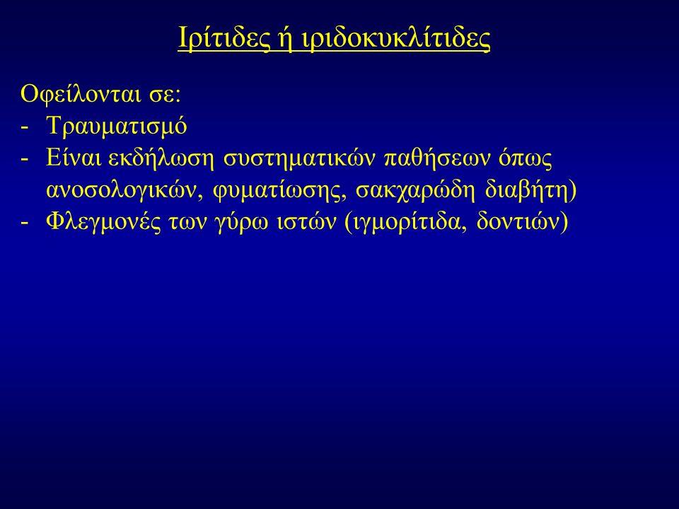 Ιρίτιδες ή ιριδοκυκλίτιδες Οφείλονται σε: -Τραυματισμό -Είναι εκδήλωση συστηματικών παθήσεων όπως ανοσολογικών, φυματίωσης, σακχαρώδη διαβήτη) -Φλεγμονές των γύρω ιστών (ιγμορίτιδα, δοντιών)