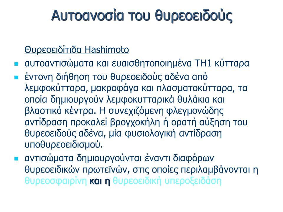Αυτοανοσία του θυρεοειδούς Θυρεοειδίτιδα Hashimoto αυτοαντισώματα και ευαισθητοποιημένα ΤΗ1 κύτταρα έντονη διήθηση του θυρεοειδούς αδένα από λεμφοκύτταρα, μακροφάγα και πλασματοκύτταρα, τα οποία δημιουργούν λεμφοκυτταρικά θυλάκια και βλαστικά κέντρα.