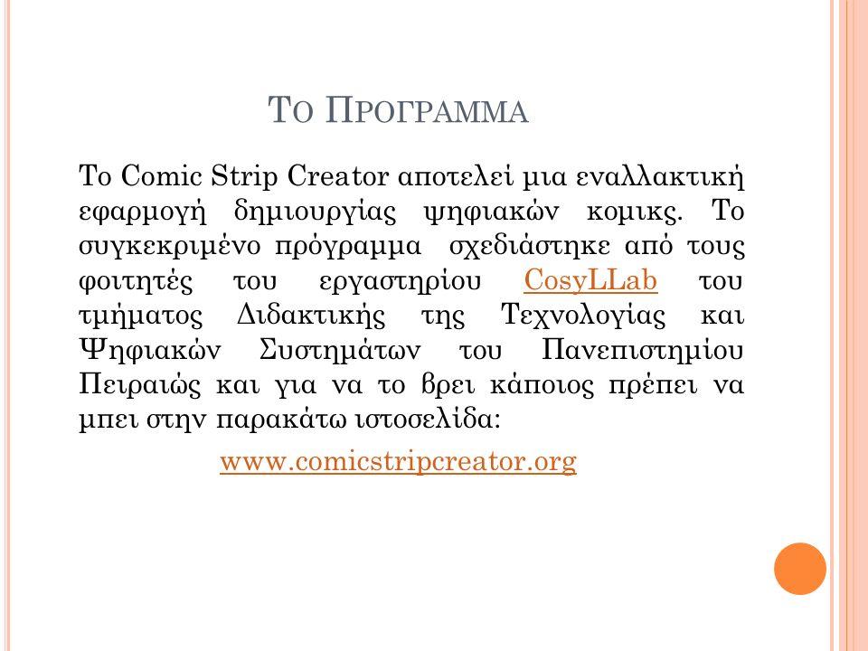 T Ο Π ΡΟΓΡΑΜΜΑ Το Comic Strip Creator αποτελεί μια εναλλακτική εφαρμογή δημιουργίας ψηφιακών κομικς. Το συγκεκριμένο πρόγραμμα σχεδιάστηκε από τους φο