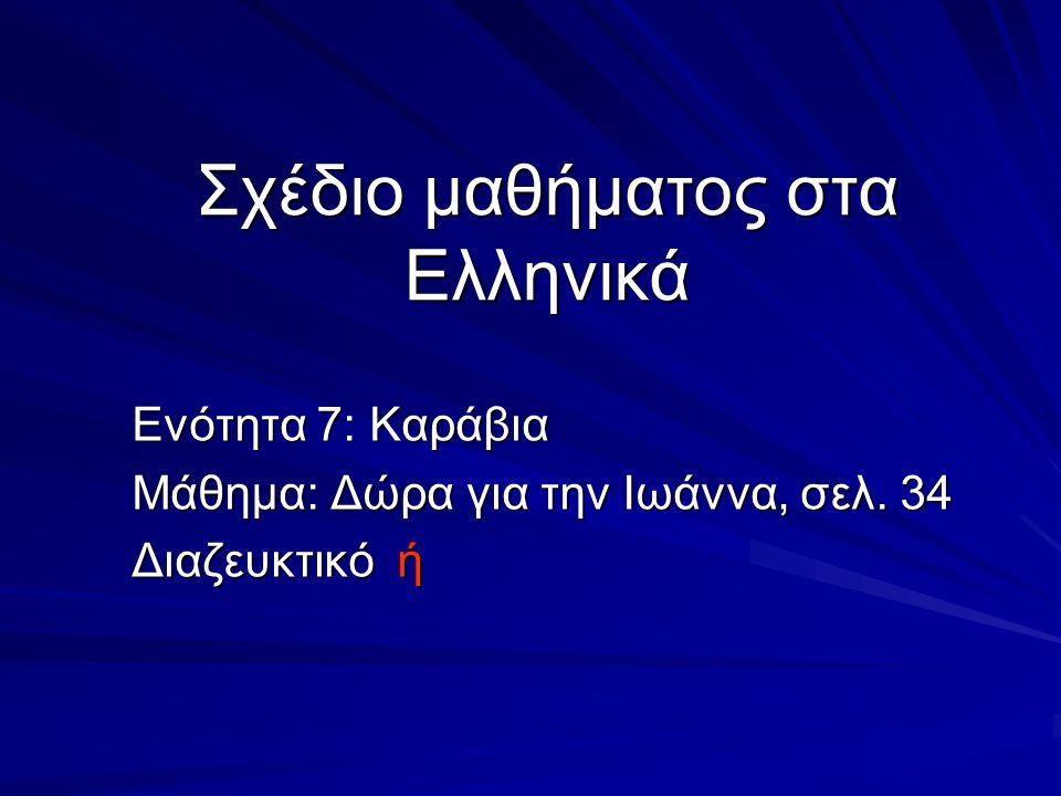 Σχέδιο μαθήματος στα Ελληνικά Ενότητα 7: Καράβια Μάθημα: Δώρα για την Ιωάννα, σελ. 34 Διαζευκτικό ή